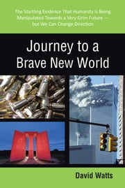 Journey to a Brave New World - The Startling Evidence That Humanity Is Being Manipulated Towards a Very Grim Future—but We Can Change Direction ebook by David Watts