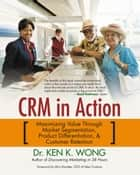 Crm in Action - Maximizing Value Through Market Segmentation, Product Differentiation & Customer Retention ebook by Dr. Ken K. Wong