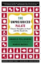 The Unprejudiced Palate - Classic Thoughts on Food and the Good Life ebook by Angelo M. Pellegrini, Ruth Reichl, Mario Batali