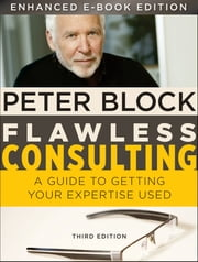 Flawless Consulting, Enhanced Edition - A Guide to Getting Your Expertise Used ebook by Peter Block