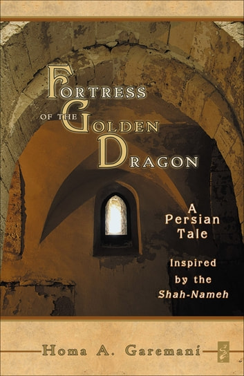 Fortress of the Golden Dragon - A Persian Tale Inspired by the Shah-Nameh ebook by Homa A. Garemani