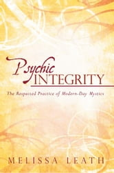 Psychic Integrity - The Respected Practice of Modern-Day Mystics ebook by Melissa Leath