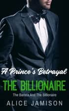 A Prince's Betrayal The Barista And The Billionaire Book 2 - Seducing The Billionaire, #2 ebook by Alice Jamison