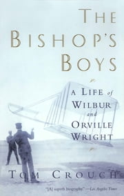 The Bishop's Boys: A Life of Wilbur and Orville Wright ebook by Tom D. Crouch