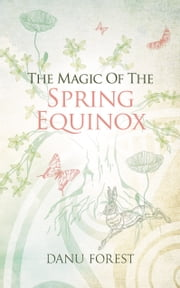 The Magic of the Spring Equinox: Seasonal celebrations to honour nature's ever-turning wheel ebook by Danu Forest