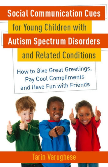 Social Communication Cues for Young Children with Autism Spectrum Disorders and Related Conditions - How to Give Great Greetings, Pay Cool Compliments and Have Fun with Friends ebook by Tarin Varughese
