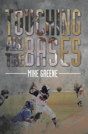 TOUCHING ALL THE BASES - A COMPLETE GUIDE TO BASEBALL SUCCESS ON AND OFF THE FIELD ebook by Mike Greene