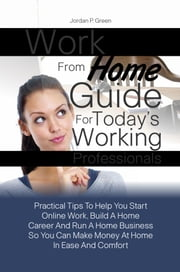 Work From Home Guide For Today's Working Professionals - Practical Tips To Help You Start Online Work, Build A Home Career And Run A Home Business So You Can Make Money At Home In Ease And Comfort ebook by Jordan P. Green