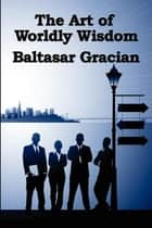 The Art of Worldly Wisdom ebook by Baltasar Gracian