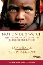 Not On Our Watch ebook by Don Cheadle,John Prendergast