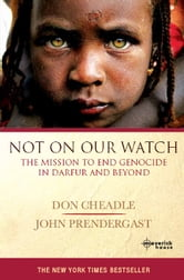 Not On Our Watch - The mission to end genocide in Darfur and beyond ebook by Don Cheadle,John Prendergast