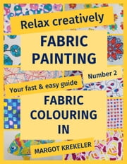 Relax creatively - Fabric painting - Your fast & easy guide Number 2 - Fabric colouring in - Your fast & easy guide, #2 ebook by Margot Krekeler