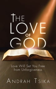 The Love of God - Love Will Set You Free from Unforgiveness ebook by Andrah Tsika