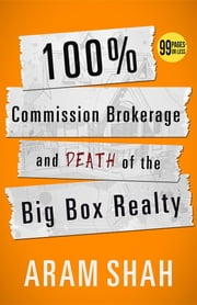 100% Commission Brokerage and Death of the Big Box Realty ebook by aram shah