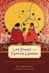 Life Stages and Native Women - Memory, Teachings, and Story Medicine ebook by Kim Anderson