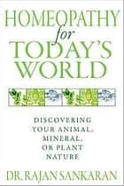 Homeopathy for Today's World: Discovering Your Animal, Mineral, or Plant Nature ebook by Dr. Rajan Sankaran