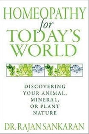 Homeopathy for Today's World: Discovering Your Animal, Mineral, or Plant Nature - Discovering Your Animal, Mineral, or Plant Nature ebook by Dr. Rajan Sankaran