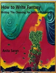 How to Write Fantasy- Writing 'The Choosing' for Solstice Publishing ebook by Anita Saran
