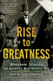 Rise to Greatness - Abraham Lincoln and America's Most Perilous Year ebook by David Von Drehle