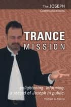 The Joseph Communications: Trance Mission ebook by Michael G. Reccia