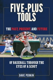 Five-Plus Tools - The Past, Present, and Future of Baseball through the Eyes of a Scout ebook by Dave Perkin