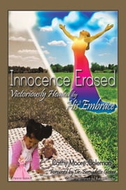 Innocence Erased - Victoriously healed by His embrace ebook by Cathy Moore-Coleman, BS, MSOL
