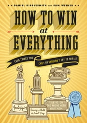 How to Win at Everything - Even Things You Can't or Shouldn't Try to Win At ebook by Daniel Kibblesmith,Sam Weiner
