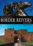 Exploring Border Reivers History ebook by Philip Nixon