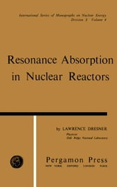 Resonance Absorption in Nuclear Reactors: International Series of Monographs on Nuclear Energy, Vol. 4 ebook by Dresner, Lawrence