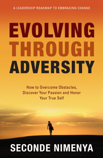 Evolving Through Adversity - How To Overcome Obstacles, Discover Your passion, and Honor Your True Self ebook by Seconde Nimenya