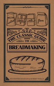 The Classic Guide to Breadmaking ebook by Sylvester Graham|Robert Wells