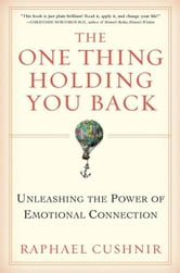The One Thing Holding You Back - Unleashing the Power of Emotional Connection ebook by Raphael Cushnir