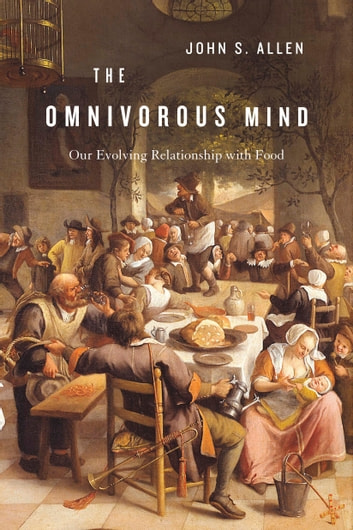 The Omnivorous Mind - Our Evolving Relationship with Food ebook by John S. Allen