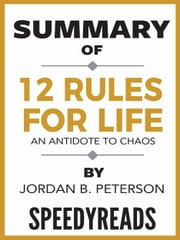 Summary of 12 Rules for Life: An Antidote to Chaos by Jordan B. Peterson ebook by SpeedyReads