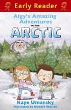 Algy's Amazing Adventures in the Arctic ebook by Kaye Umansky, Richard Watson