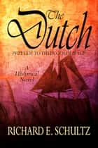 The Dutch: Prelude to their Golden Age: A Historical Novel ebook by Richard E. Schultz