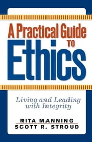 A Practical Guide to Ethics - Living and Leading with Integrity ebook by Rita Manning,Scott R. Stroud