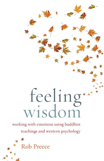 Feeling Wisdom - Working with Emotions Using Buddhist Teachings and Western Psychology ebook by Rob Preece