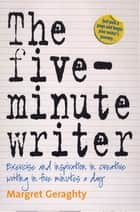 The Five-Minute Writer - Exercise and inspiration in creative writing in five minutes a day ebook by Margret Geraghty