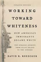 Working Toward Whiteness - How America's Immigrants Became White: The Strange Journey from Ellis Island to the Suburbs ebook by David R. Roediger