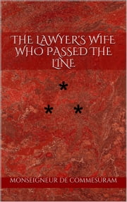 THE LAWYER'S WIFE WHO PASSED THE LINE - STORY THE TWENTY-THIRD ebook by Monseigneur De Commesuram