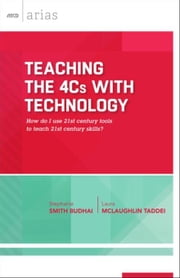 Teaching the 4Cs with Technology: How do I use 21st century tools to teach 21st century skills? (ASCD Arias) ebook by Budhai, Stephanie Smith