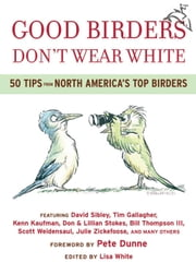 Good Birders Don't Wear White - 50 Tips From North America's Top Birders ebook by Lisa White,Pete Dunne