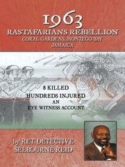 1963 RASTAFARIANS REBELLION CORAL GARDENS, MONTEGO BAY JAMAICA - 8 KILLED AND HUNDREDS INJURED. AN EYE WITNESS ACCOUNT ebook by RET. DETECTIVE SELBOURNE REID