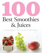 100 Best Smoothies & Juices - The Ultimate Ingredients For Healthy Living Including 100 Revitalizing Recipes ebook by Love Food Editors