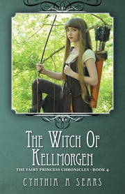 The Witch of Kellmorgen - The Fairy Princess Chronicles - Book 4 ebook by Cynthia A Sears
