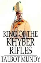 King of the Khyber Rifles - A Romance of Adventure ebook by Talbot Mundy