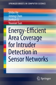 Energy-Efficient Area Coverage for Intruder Detection in Sensor Networks ebook by Shibo He,Jiming Chen,Junkun Li,Youxian Sun