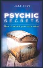Psychic Secrets - How to Unlock Your Sixth Sense ebook by Jade-Sky, Stacey Demarco