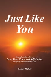 Just Like You - Remarkably similar in how we Love, Fear, Grieve and Self-Defeat, Our capacity to help one another is vast. ebook by Louise Haller